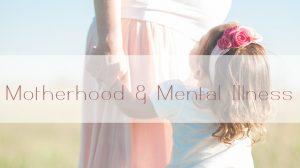 Motherhood and Mental Illness